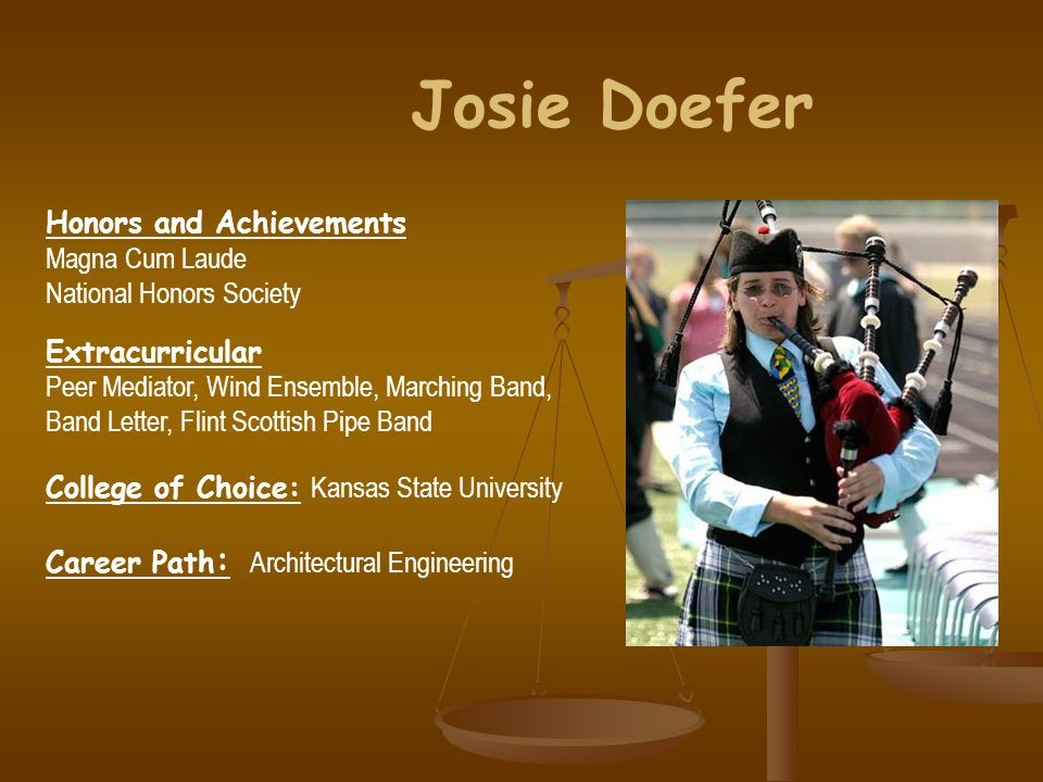 Honors and Achievements Magna Cum Laude National Honors Society Extracurricular Peer Mediator, Wind Ensemble, Marching Band, Band Letter, Flint Scottish Pipe Band College of Choice: Kansas State University Career Path : Architectural Engineering Josie Doefer