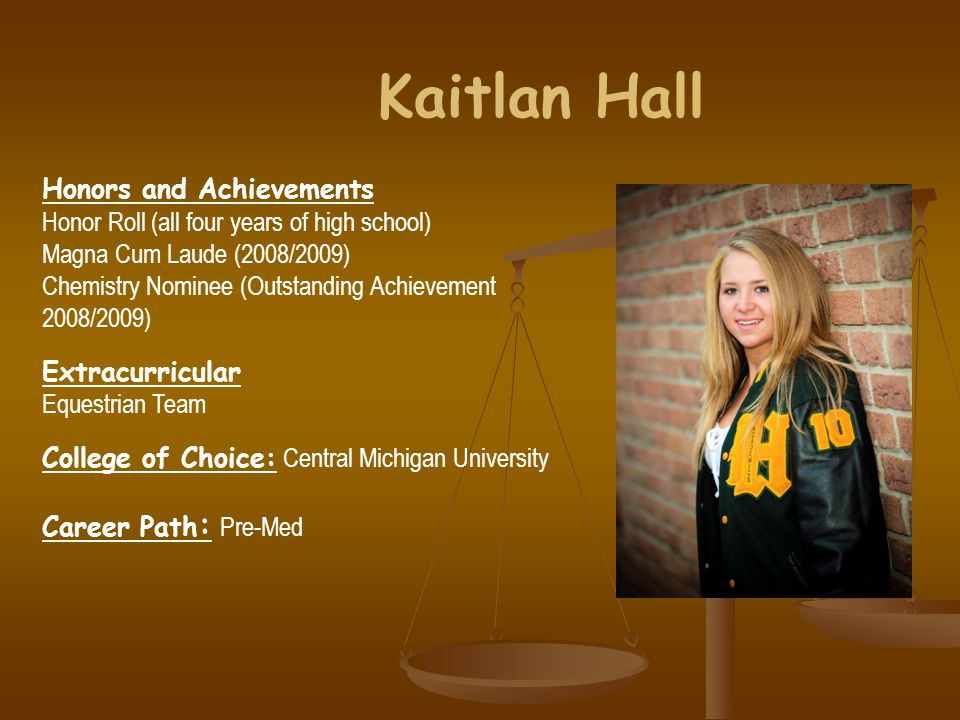 Kaitlan Hall Honors and Achievements Honor Roll (all four years of high school) Magna Cum Laude (2008/2009) Chemistry Nominee (Outstanding Achievement 2008/2009) Extracurricular Equestrian Team College of Choice: Central Michigan University Career Path : Pre-Med