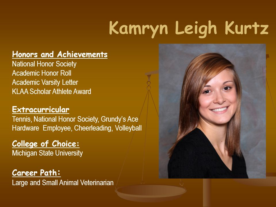 Kamryn Leigh Kurtz Honors and Achievements National Honor Society Academic Honor Roll Academic Varsity Letter KLAA Scholar Athlete Award Extracurricular Tennis, National Honor Society, Grundy's Ace Hardware Employee, Cheerleading, Volleyball College of Choice: Michigan State University Career Path : Large and Small Animal Veterinarian