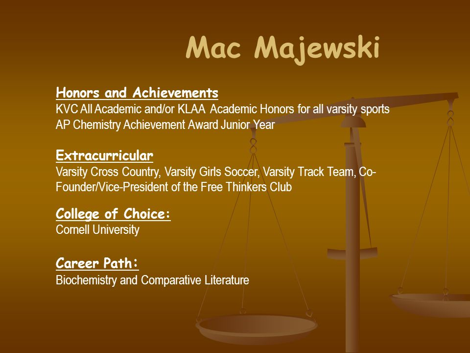 Mac Majewski Honors and Achievements KVC All Academic and/or KLAA Academic Honors for all varsity sports AP Chemistry Achievement Award Junior Year Extracurricular Varsity Cross Country, Varsity Girls Soccer, Varsity Track Team, Co- Founder/Vice-President of the Free Thinkers Club College of Choice: Cornell University Career Path : Biochemistry and Comparative Literature