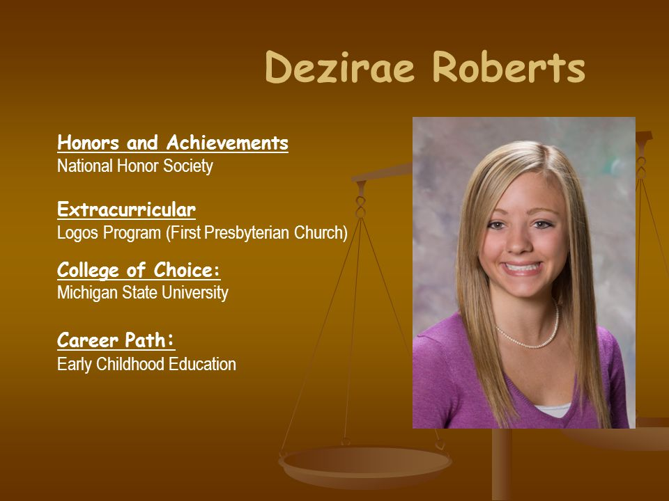 Dezirae Roberts Honors and Achievements National Honor Society Extracurricular Logos Program (First Presbyterian Church) College of Choice: Michigan State University Career Path : Early Childhood Education