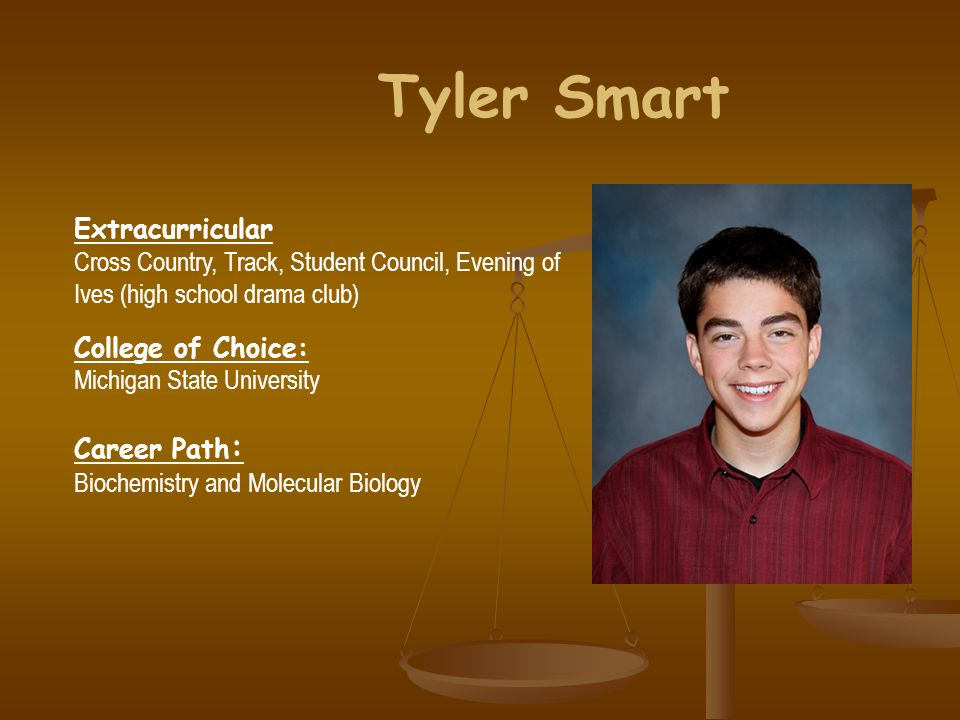 Tyler Smart Extracurricular Cross Country, Track, Student Council, Evening of Ives (high school drama club) College of Choice: Michigan State Universi