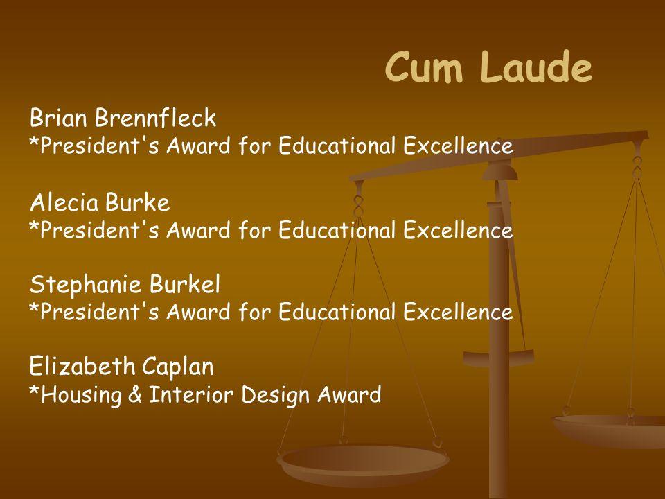 Cum Laude Brian Brennfleck *President s Award for Educational Excellence Alecia Burke *President s Award for Educational Excellence Stephanie Burkel *President s Award for Educational Excellence Elizabeth Caplan *Housing & Interior Design Award