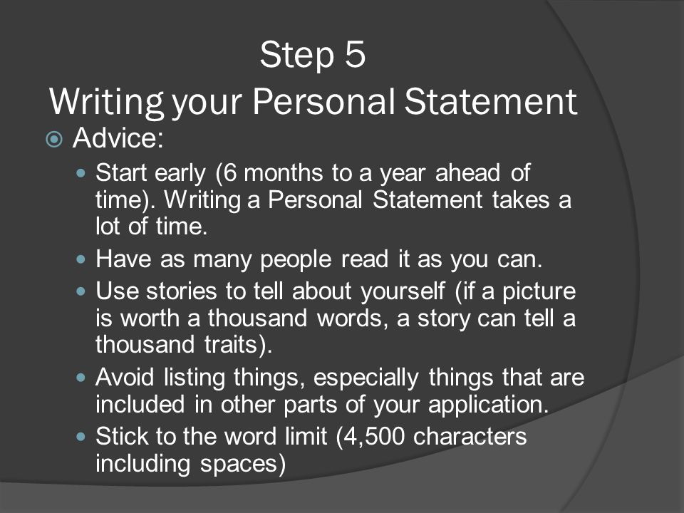 Step 5 Writing your Personal Statement  Advice: Start early (6 months to a year ahead of time). Writing a Personal Statement takes a lot of time. Hav
