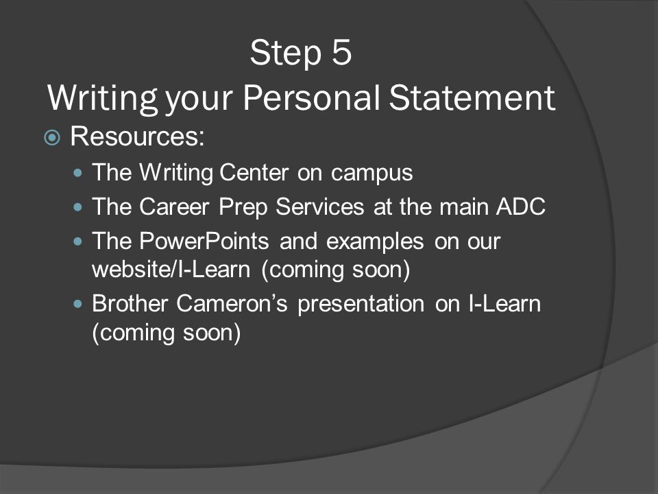 Step 5 Writing your Personal Statement  Resources: The Writing Center on campus The Career Prep Services at the main ADC The PowerPoints and examples