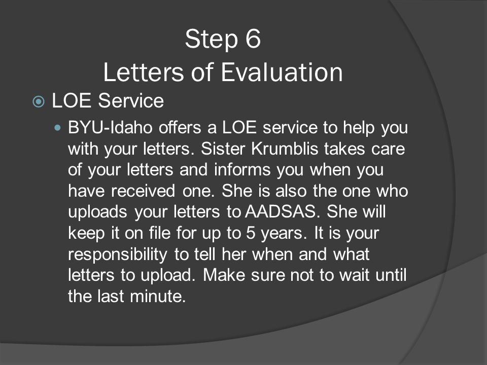 Step 6 Letters of Evaluation  LOE Service BYU-Idaho offers a LOE service to help you with your letters. Sister Krumblis takes care of your letters an