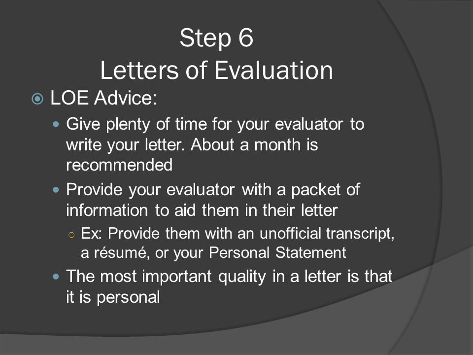 Step 6 Letters of Evaluation  LOE Advice: Give plenty of time for your evaluator to write your letter. About a month is recommended Provide your eval