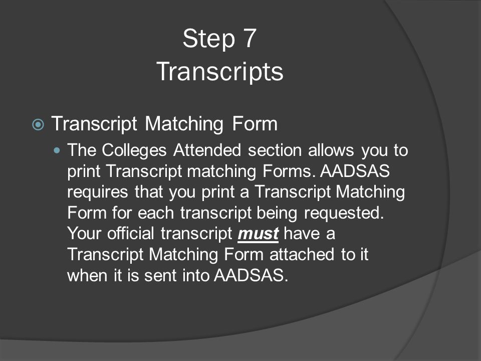 Step 7 Transcripts  Transcript Matching Form The Colleges Attended section allows you to print Transcript matching Forms. AADSAS requires that you pr