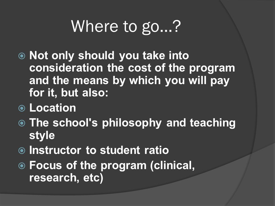 Where to go…?  Not only should you take into consideration the cost of the program and the means by which you will pay for it, but also:  Location 