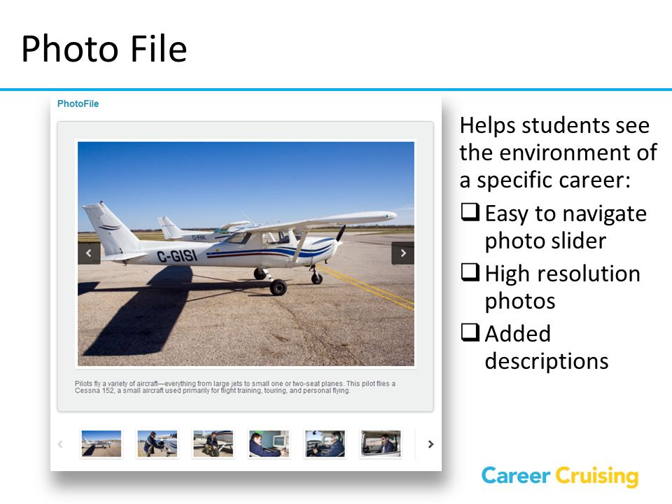 Photo File Helps students see the environment of a specific career:  Easy to navigate photo slider  High resolution photos  Added descriptions