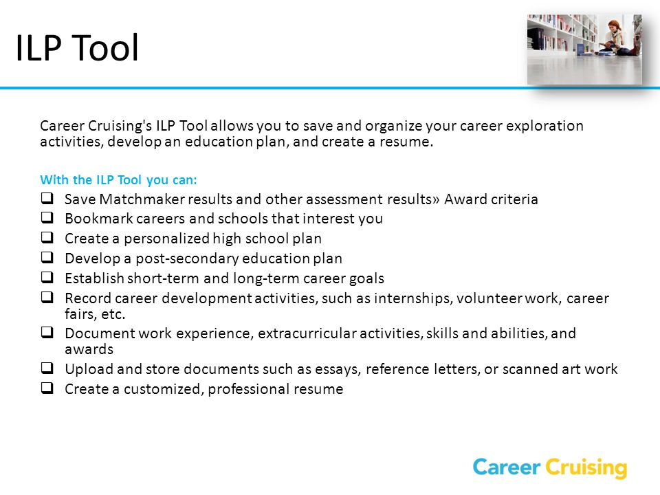 ILP Tool Career Cruising's ILP Tool allows you to save and organize your career exploration activities, develop an education plan, and create a resume