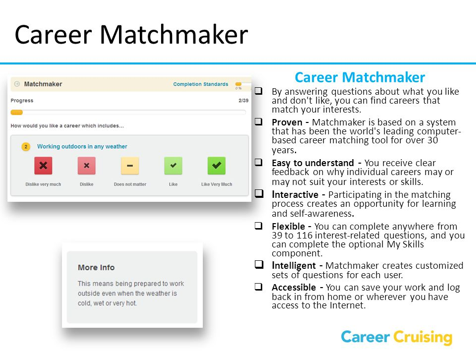 Career Matchmaker  By answering questions about what you like and don't like, you can find careers that match your interests.  Proven - Matchmaker i