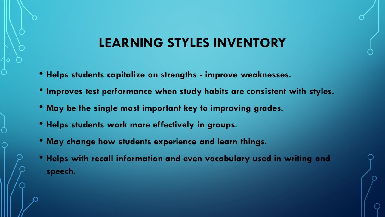 LEARNING STYLES INVENTORY Helps students capitalize on strengths - improve weaknesses. Improves test performance when study habits are consistent with