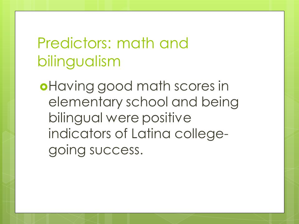 Predictors: math and bilingualism  Having good math scores in elementary school and being bilingual were positive indicators of Latina college- going success.