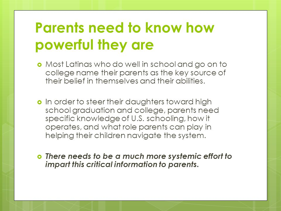 Parents need to know how powerful they are  Most Latinas who do well in school and go on to college name their parents as the key source of their belief in themselves and their abilities.