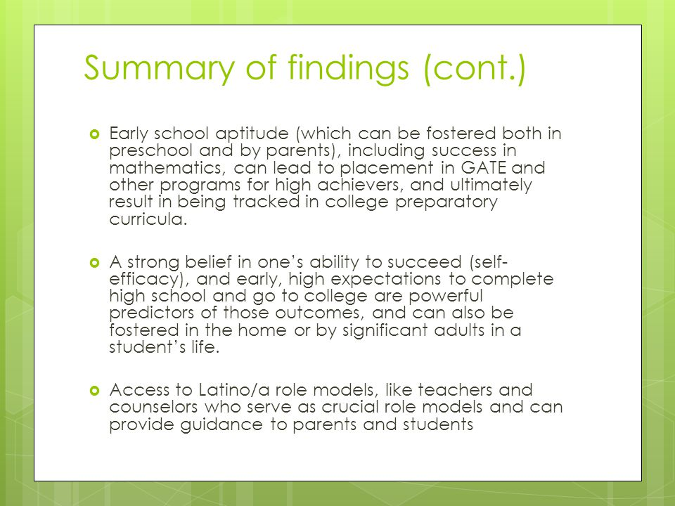 Summary of findings (cont.)  Early school aptitude (which can be fostered both in preschool and by parents), including success in mathematics, can lead to placement in GATE and other programs for high achievers, and ultimately result in being tracked in college preparatory curricula.