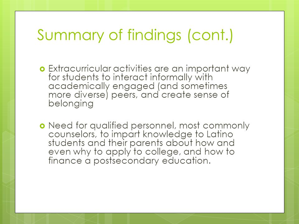 Summary of findings (cont.)  Extracurricular activities are an important way for students to interact informally with academically engaged (and sometimes more diverse) peers, and create sense of belonging  Need for qualified personnel, most commonly counselors, to impart knowledge to Latino students and their parents about how and even why to apply to college, and how to finance a postsecondary education.