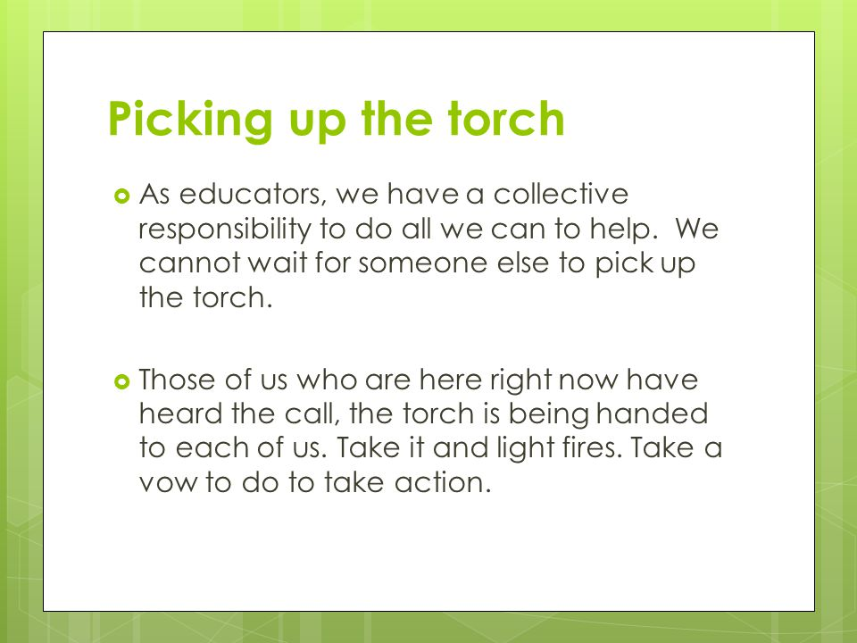 Picking up the torch  As educators, we have a collective responsibility to do all we can to help.