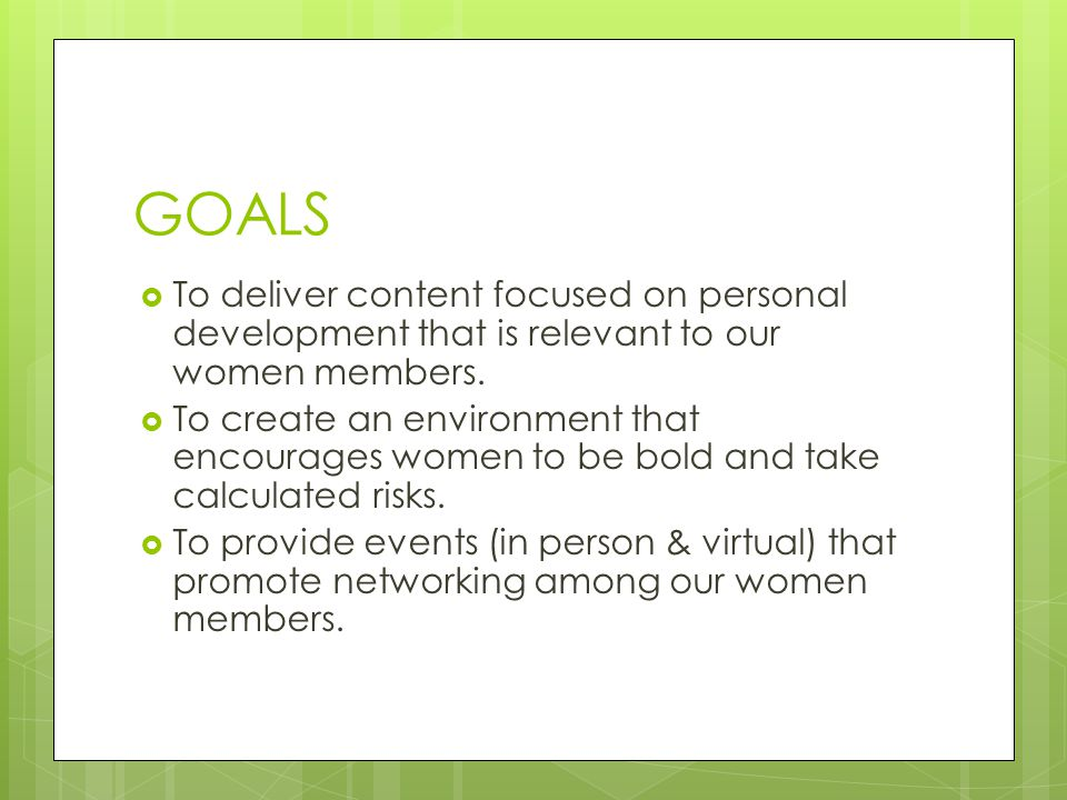 GOALS  To deliver content focused on personal development that is relevant to our women members.