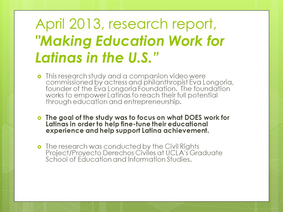 April 2013, research report, Making Education Work for Latinas in the U.S.  This research study and a companion video were commissioned by actress and philanthropist Eva Longoria, founder of the Eva Longoria Foundation.