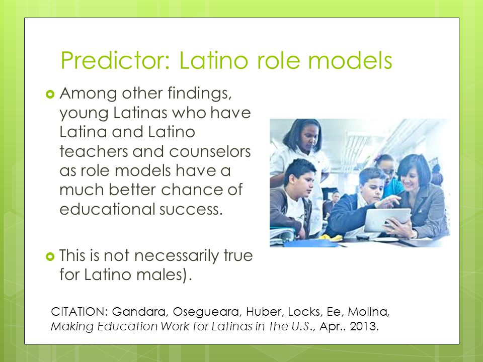 Predictor: Latino role models  Among other findings, young Latinas who have Latina and Latino teachers and counselors as role models have a much better chance of educational success.
