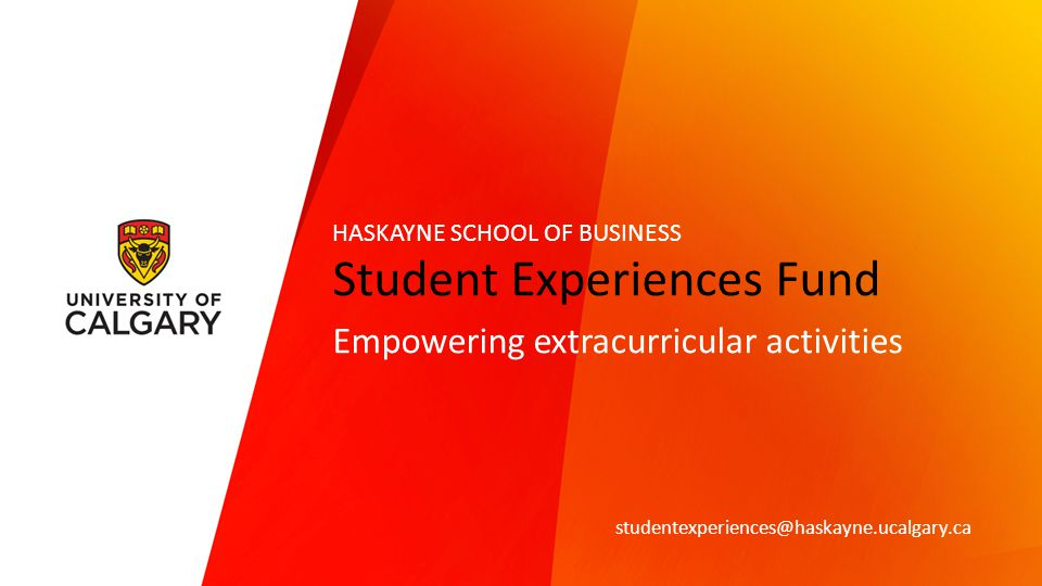 Student Experiences Fund Empowering extracurricular activities studentexperiences@haskayne.ucalgary.ca HASKAYNE SCHOOL OF BUSINESS