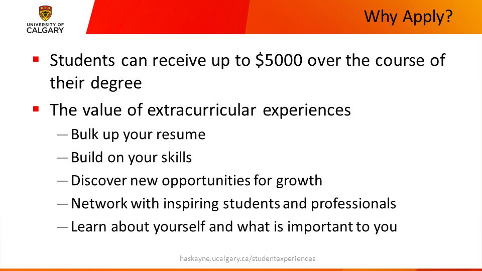 Why Apply?  Students can receive up to $5000 over the course of their degree  The value of extracurricular experiences — Bulk up your resume — Build