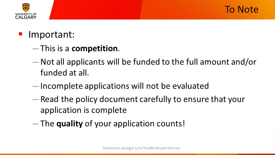 Applicant Accountability  If you are granted funds, we require the following from you — Proof of attendance — Expense receipts including boarding passes (if applicable) — Report describing the activity with photos  Template available on the website — Short presentation to be given about your experience haskayne.ucalgary.ca/studentexperiences