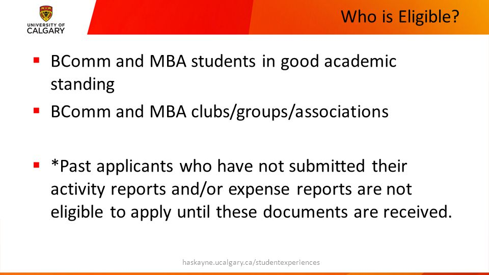 Who is Eligible?  BComm and MBA students in good academic standing  BComm and MBA clubs/groups/associations  *Past applicants who have not submitte