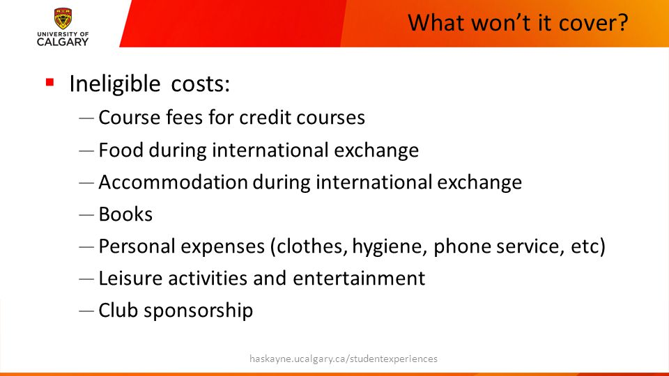 What won't it cover?  Ineligible costs: — Course fees for credit courses — Food during international exchange — Accommodation during international ex