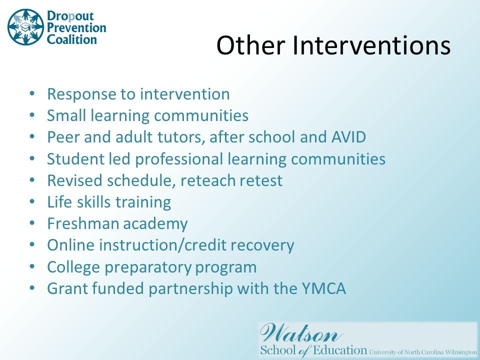 Other Interventions Response to intervention Small learning communities Peer and adult tutors, after school and AVID Student led professional learning communities Revised schedule, reteach retest Life skills training Freshman academy Online instruction/credit recovery College preparatory program Grant funded partnership with the YMCA