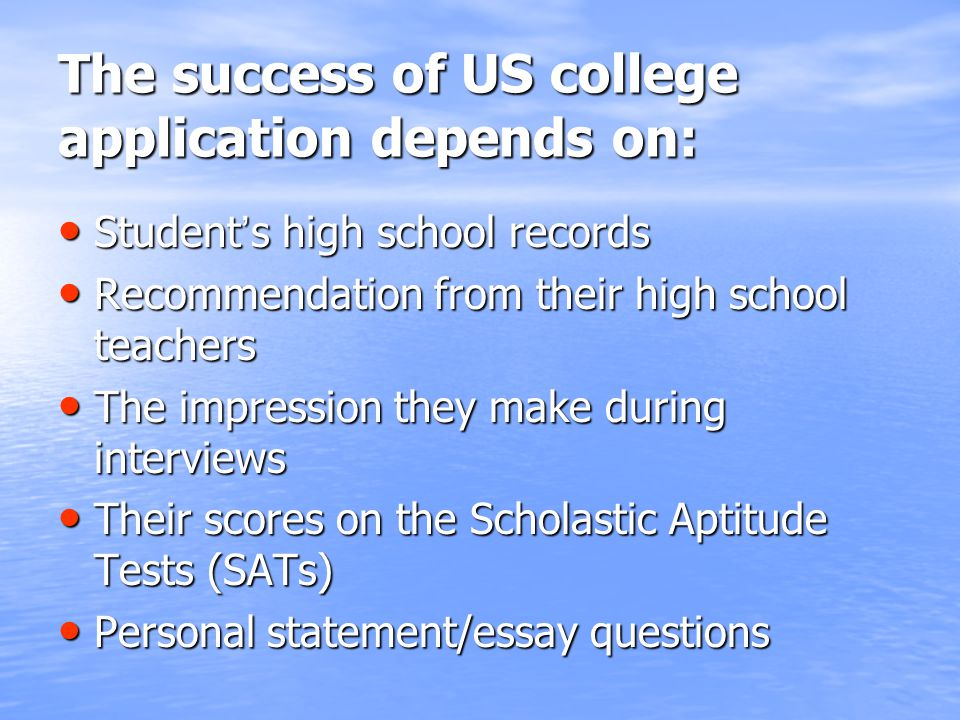 The success of US college application depends on: Student ' s high school records Student ' s high school records Recommendation from their high school teachers Recommendation from their high school teachers The impression they make during interviews The impression they make during interviews Their scores on the Scholastic Aptitude Tests (SATs) Their scores on the Scholastic Aptitude Tests (SATs) Personal statement/essay questions Personal statement/essay questions