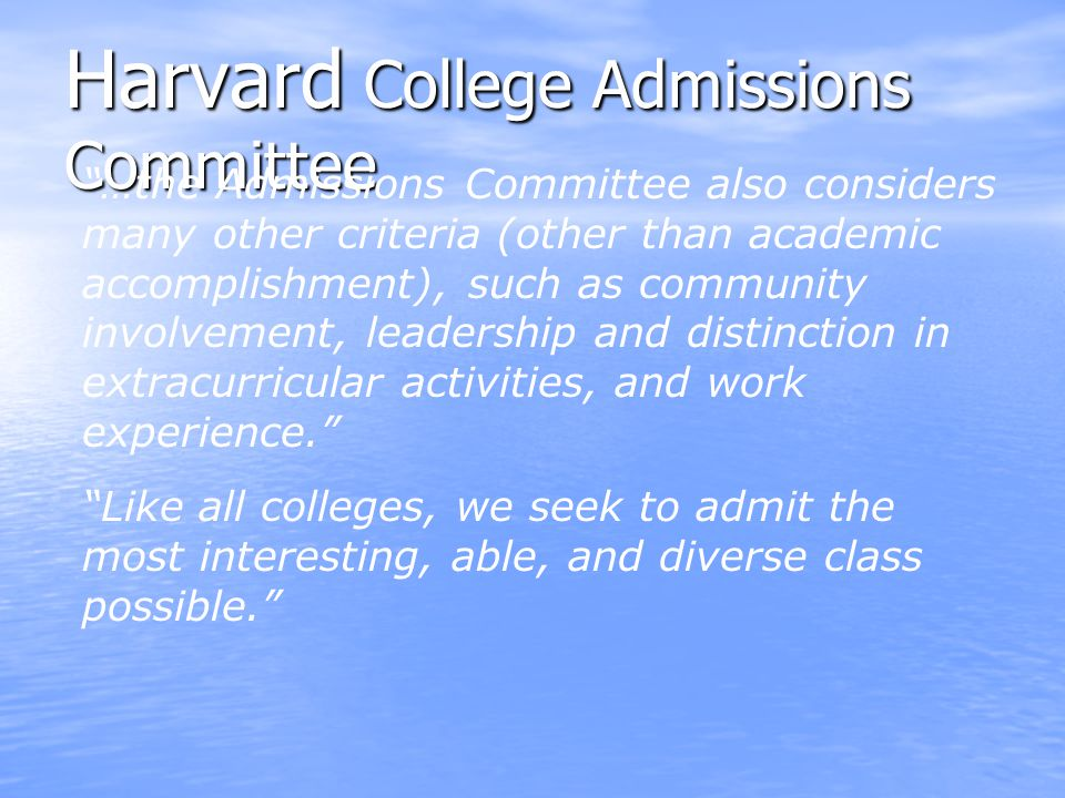 Harvard College Admissions Committee …the Admissions Committee also considers many other criteria (other than academic accomplishment), such as community involvement, leadership and distinction in extracurricular activities, and work experience. Like all colleges, we seek to admit the most interesting, able, and diverse class possible.