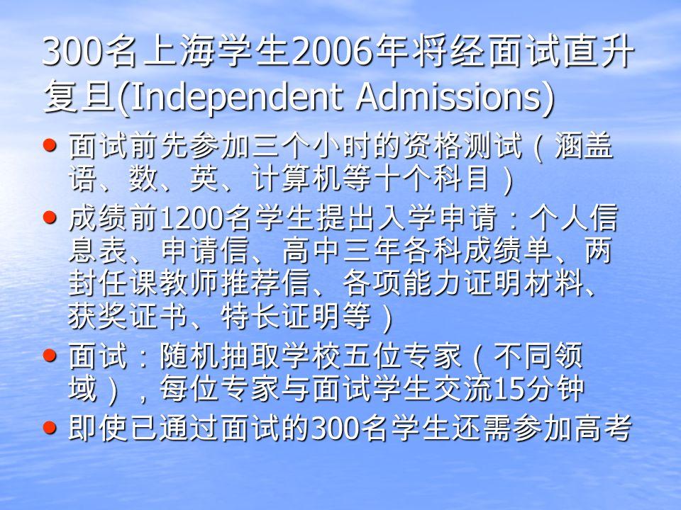 300 名上海学生 2006 年将经面试直升 复旦 (Independent Admissions) 面试前先参加三个小时的资格测试(涵盖 语、数、英、计算机等十个科目) 面试前先参加三个小时的资格测试(涵盖 语、数、英、计算机等十个科目) 成绩前 1200 名学生提出入学申请:个人信 息表、申请信