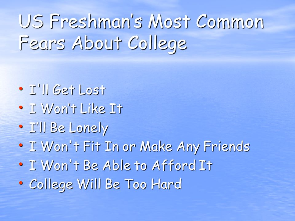 US Freshman's Most Common Fears About College I ll Get Lost I ll Get Lost I Won't Like It I Won't Like It I'll Be Lonely I'll Be Lonely I Won t Fit In or Make Any Friends I Won t Fit In or Make Any Friends I Won t Be Able to Afford It I Won t Be Able to Afford It College Will Be Too Hard College Will Be Too Hard