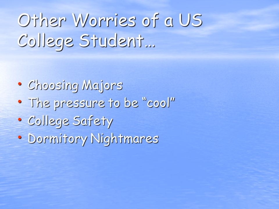 Other Worries of a US College Student… Choosing Majors Choosing Majors The pressure to be cool The pressure to be cool College Safety College Safety Dormitory Nightmares Dormitory Nightmares