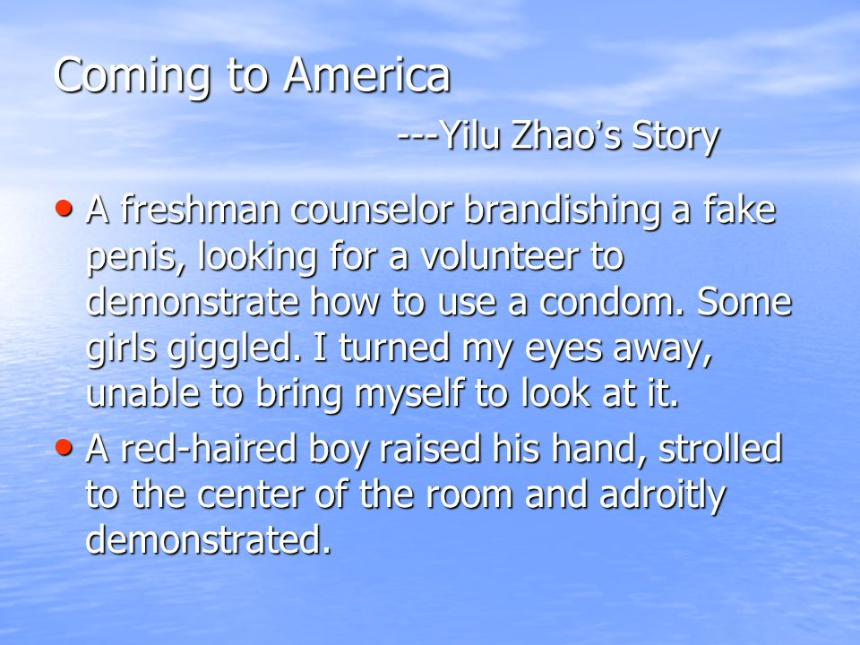 Coming to America ---Yilu Zhao ' s Story A freshman counselor brandishing a fake penis, looking for a volunteer to demonstrate how to use a condom.