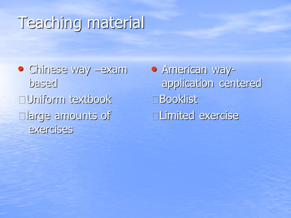 Teaching material Chinese way – exam based Chinese way – exam based ★ Uniform textbook ★ large amounts of exercises American way- application centered American way- application centered ★ Booklist ★ Limited exercise