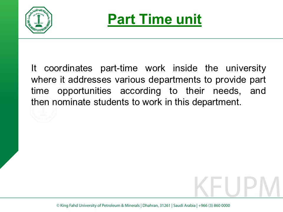 Part Time unit It coordinates part-time work inside the university where it addresses various departments to provide part time opportunities according