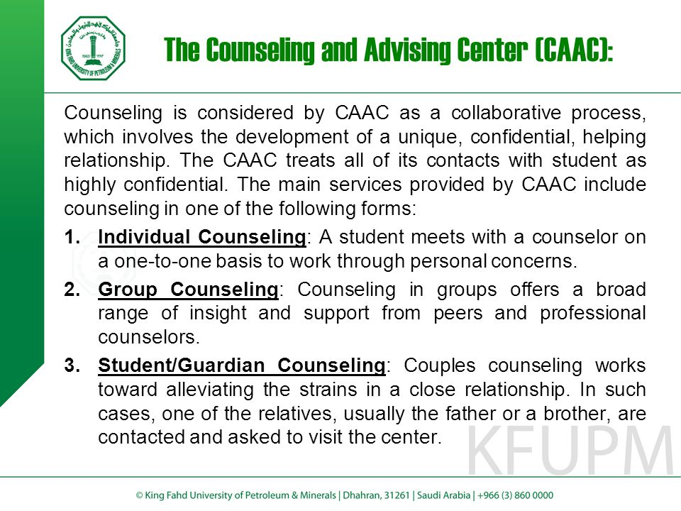 The Counseling and Advising Center (CAAC): The main objective of the CAAC is to provide KFUPM students with academic and social counseling and advising.