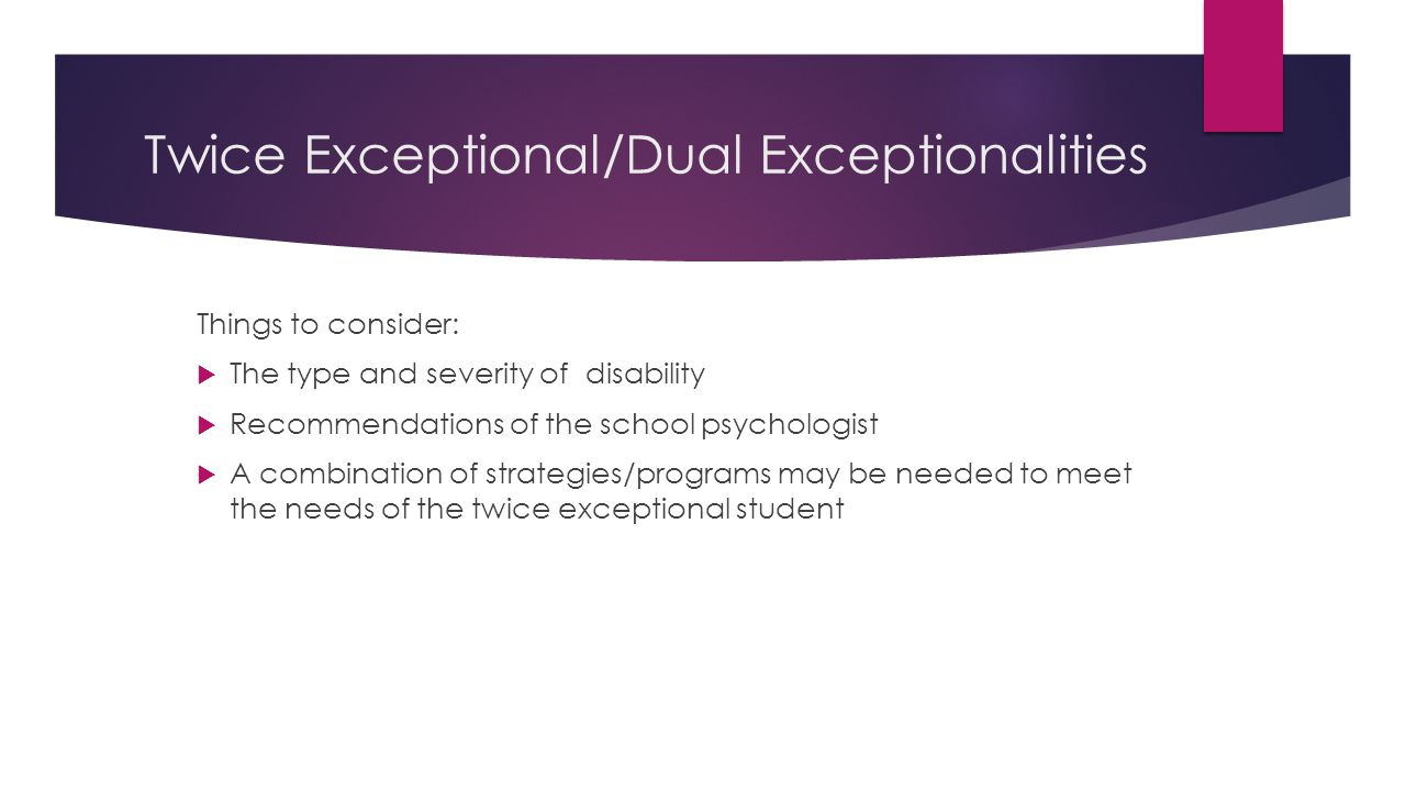 Twice Exceptional/Dual Exceptionalities Things to consider:  The type and severity of disability  Recommendations of the school psychologist  A com