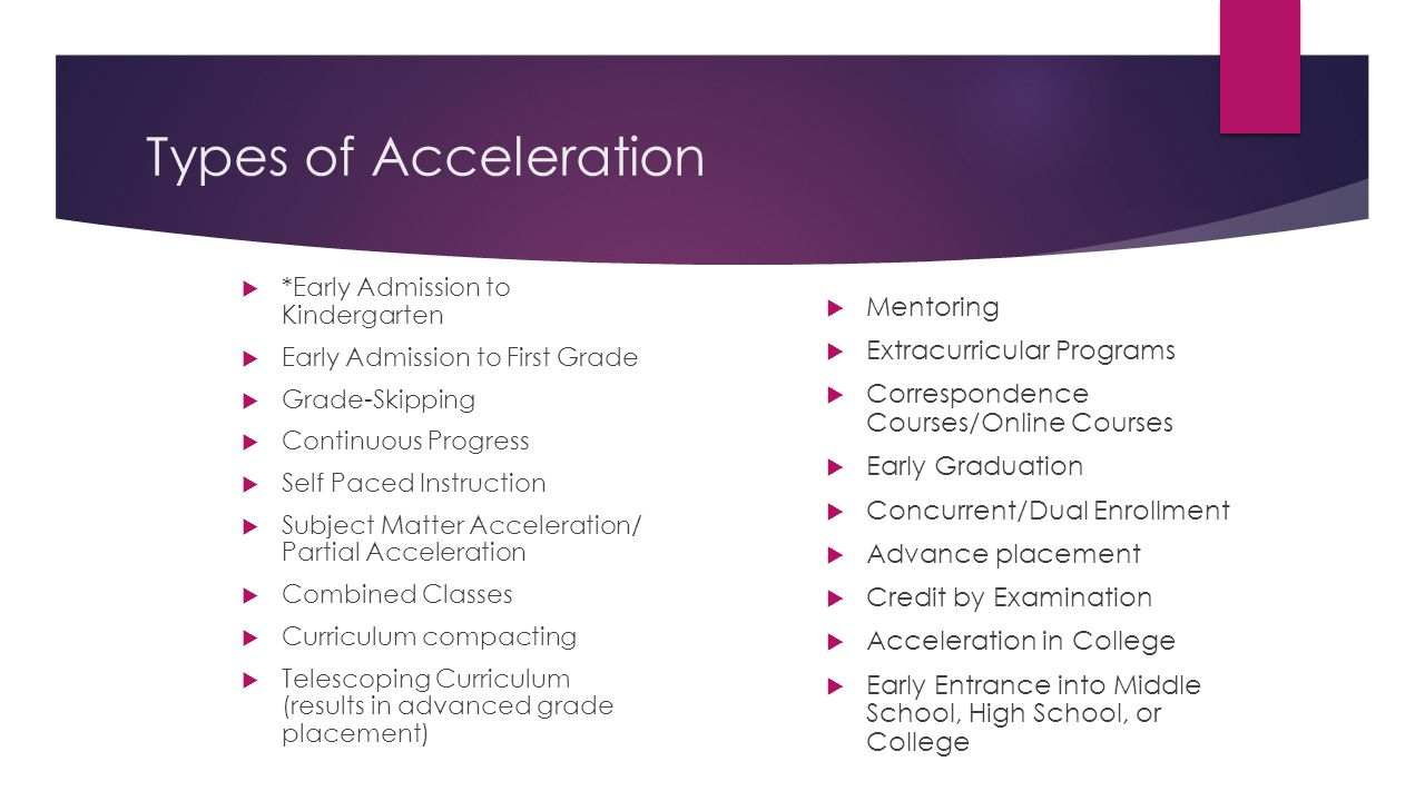 Types of Acceleration  *Early Admission to Kindergarten  Early Admission to First Grade  Grade-Skipping  Continuous Progress  Self Paced Instruct