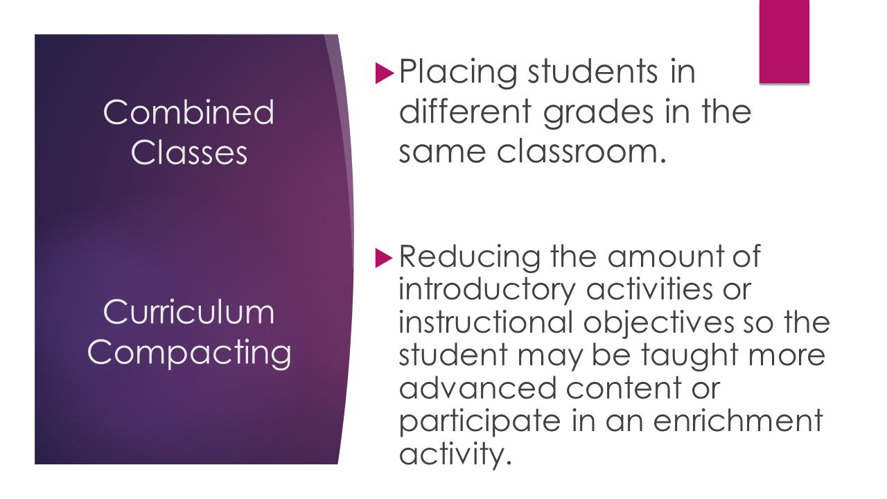 Combined Classes Curriculum Compacting  Reducing the amount of introductory activities or instructional objectives so the student may be taught more