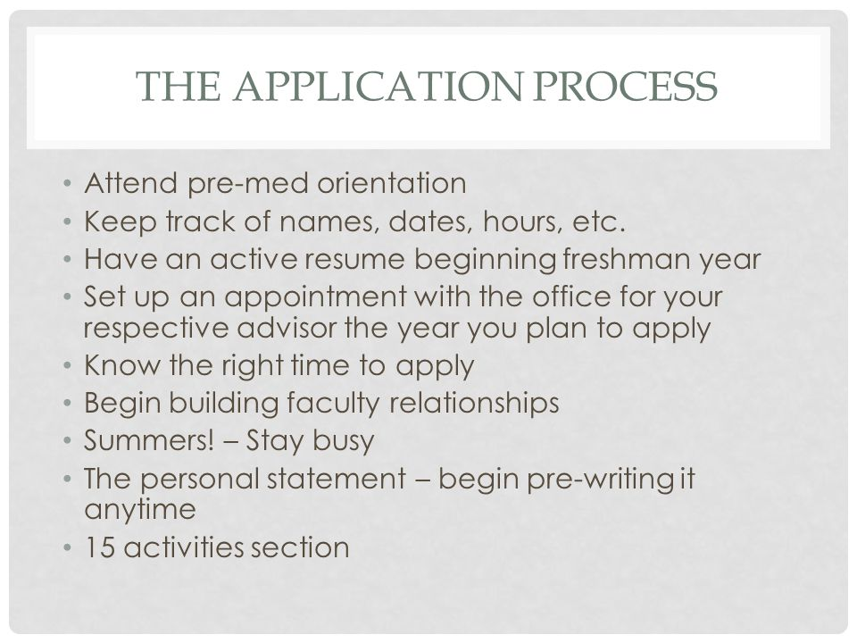 THE APPLICATION PROCESS Attend pre-med orientation Keep track of names, dates, hours, etc.