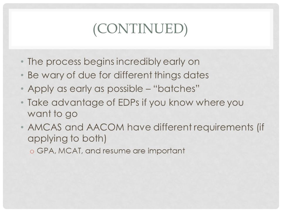 (CONTINUED) The process begins incredibly early on Be wary of due for different things dates Apply as early as possible – batches Take advantage of EDPs if you know where you want to go AMCAS and AACOM have different requirements (if applying to both) o GPA, MCAT, and resume are important