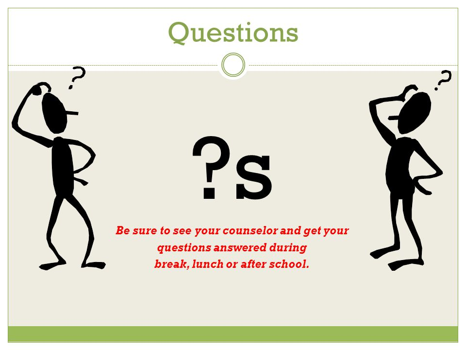 Questions ?s Be sure to see your counselor and get your questions answered during break, lunch or after school.