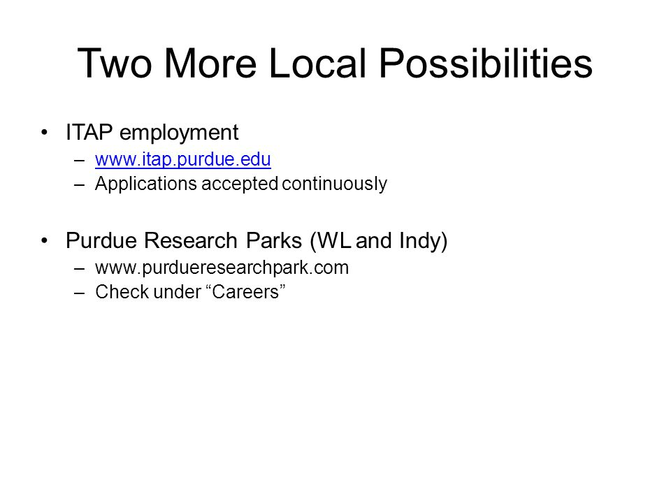 Two More Local Possibilities ITAP employment –www.itap.purdue.eduwww.itap.purdue.edu –Applications accepted continuously Purdue Research Parks (WL and Indy) –www.purdueresearchpark.com –Check under Careers
