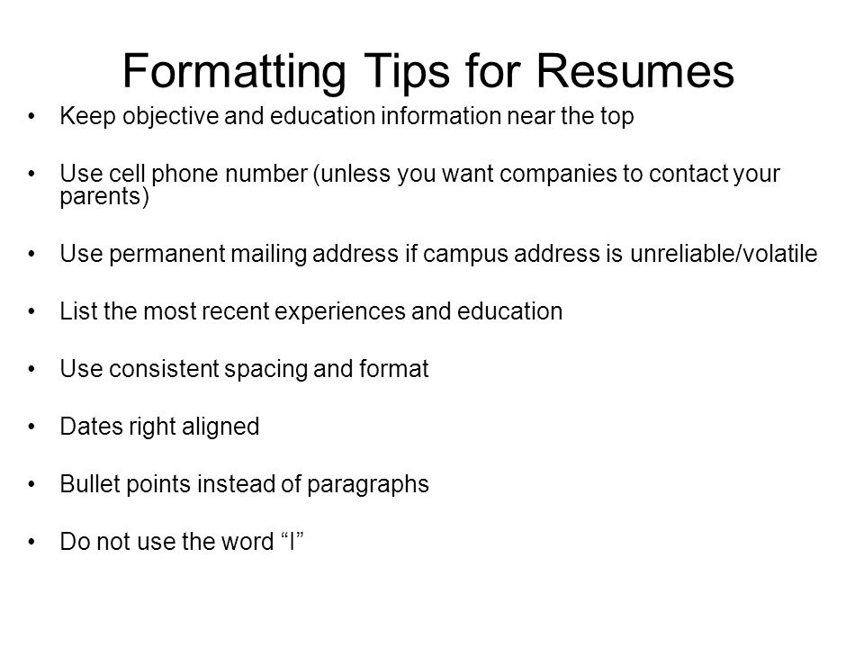 Formatting Tips for Resumes Keep objective and education information near the top Use cell phone number (unless you want companies to contact your parents) Use permanent mailing address if campus address is unreliable/volatile List the most recent experiences and education Use consistent spacing and format Dates right aligned Bullet points instead of paragraphs Do not use the word I