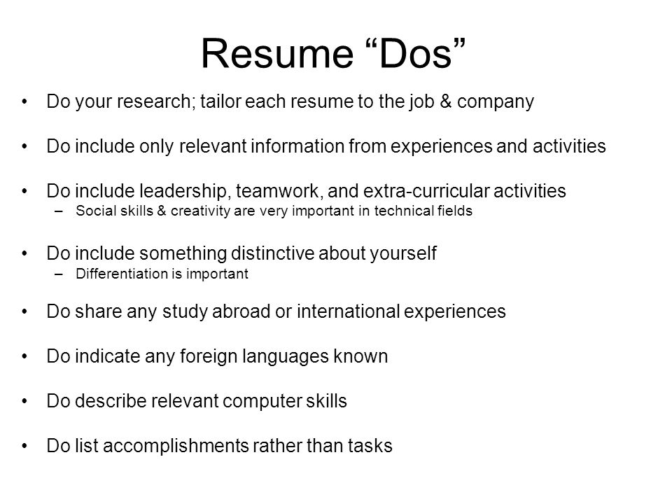 Resume Dos Do your research; tailor each resume to the job & company Do include only relevant information from experiences and activities Do include leadership, teamwork, and extra-curricular activities –Social skills & creativity are very important in technical fields Do include something distinctive about yourself –Differentiation is important Do share any study abroad or international experiences Do indicate any foreign languages known Do describe relevant computer skills Do list accomplishments rather than tasks