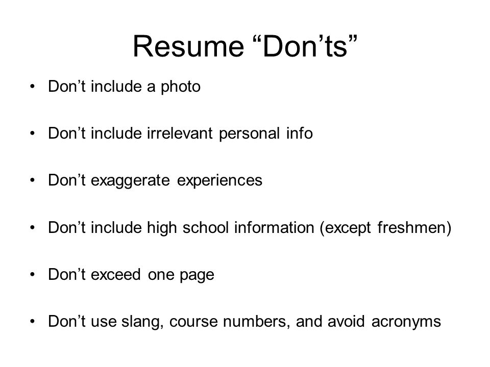 Resume Don'ts Don't include a photo Don't include irrelevant personal info Don't exaggerate experiences Don't include high school information (except freshmen) Don't exceed one page Don't use slang, course numbers, and avoid acronyms